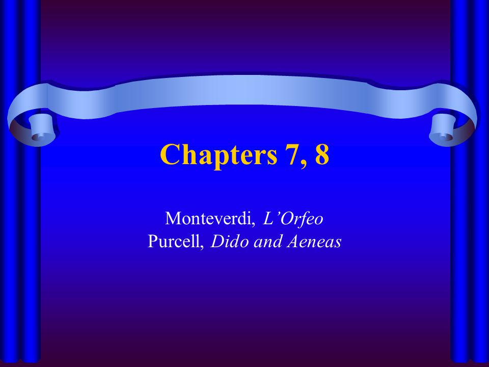 Chapters 7, 8 Monteverdi, L'Orfeo Purcell, Dido and Aeneas
