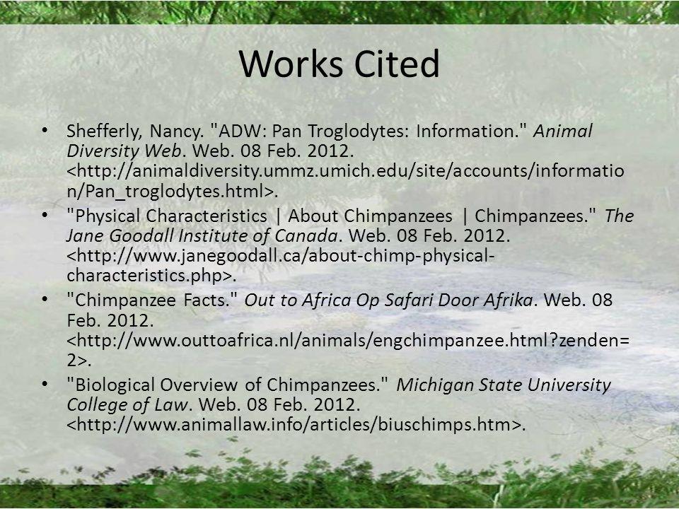 Works Cited Shefferly, Nancy. ADW: Pan Troglodytes: Information. Animal Diversity Web.