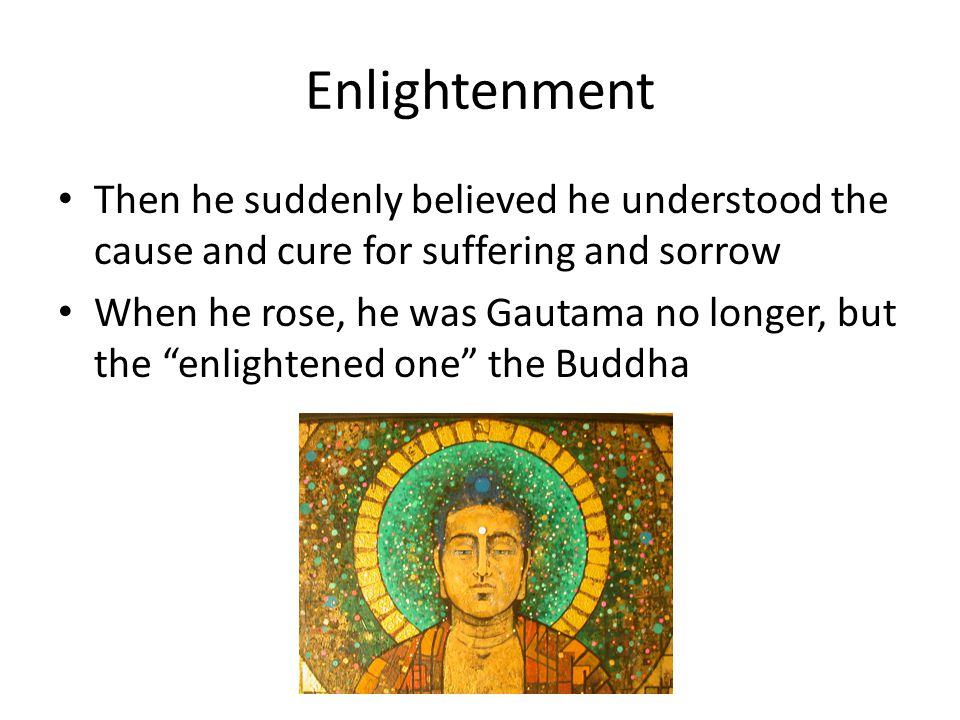 Enlightenment Then he suddenly believed he understood the cause and cure for suffering and sorrow When he rose, he was Gautama no longer, but the enlightened one the Buddha