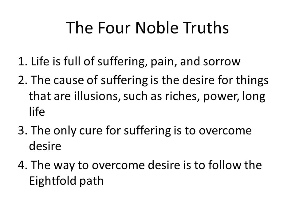 The Four Noble Truths 1. Life is full of suffering, pain, and sorrow 2.