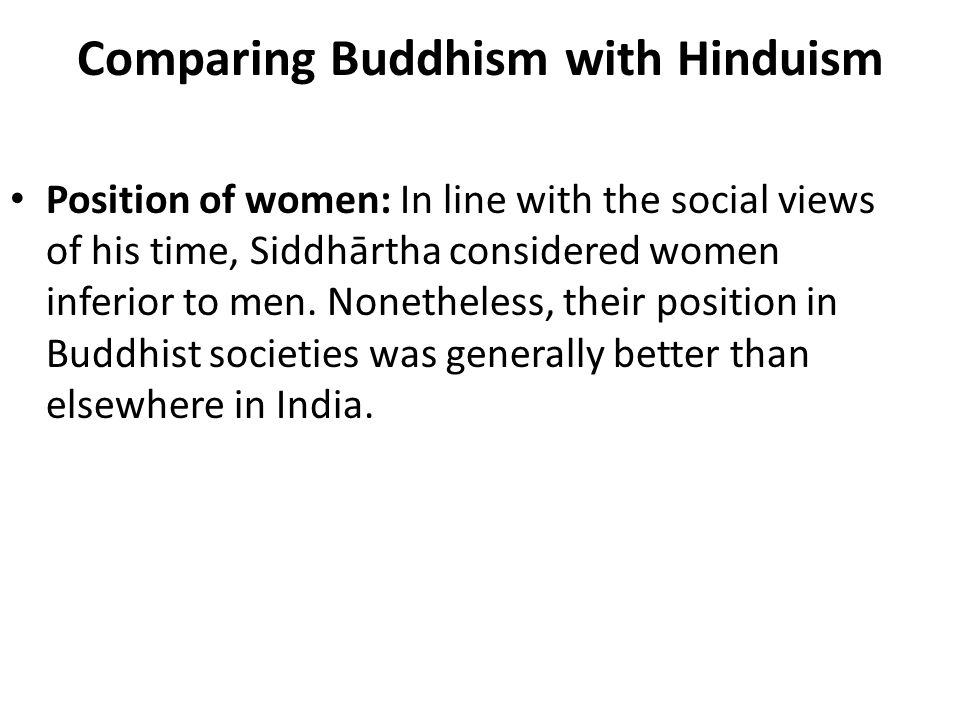 Comparing Buddhism with Hinduism Position of women: In line with the social views of his time, Siddhārtha considered women inferior to men.