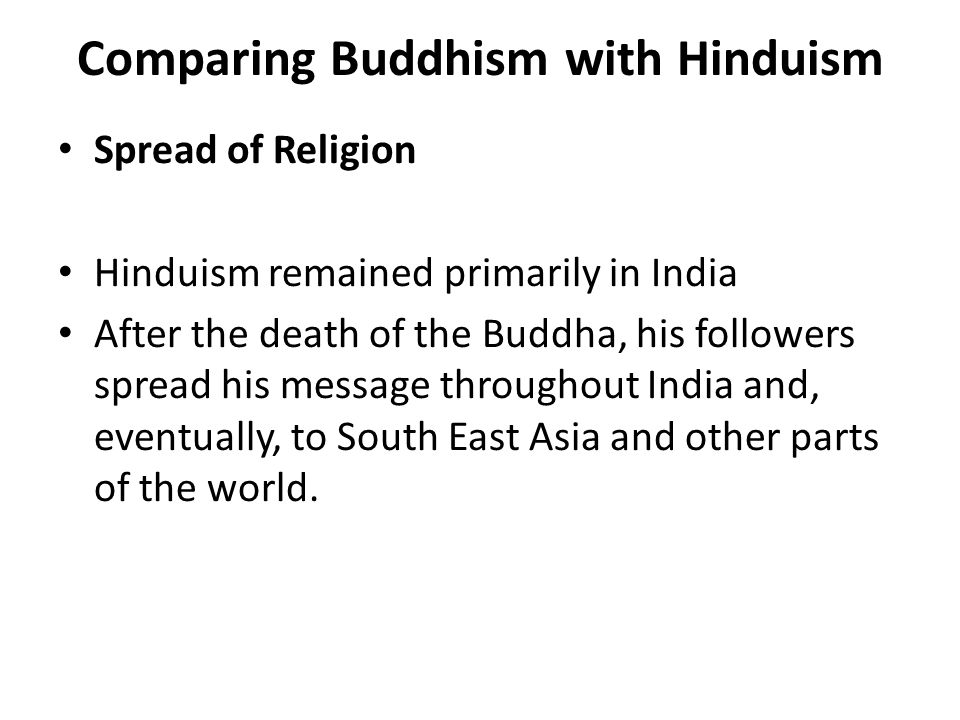 Comparing Buddhism with Hinduism Spread of Religion Hinduism remained primarily in India After the death of the Buddha, his followers spread his message throughout India and, eventually, to South East Asia and other parts of the world.