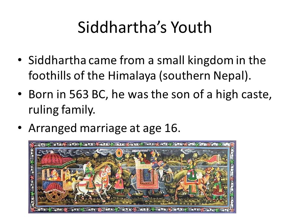 Siddhartha's Youth Siddhartha came from a small kingdom in the foothills of the Himalaya (southern Nepal).
