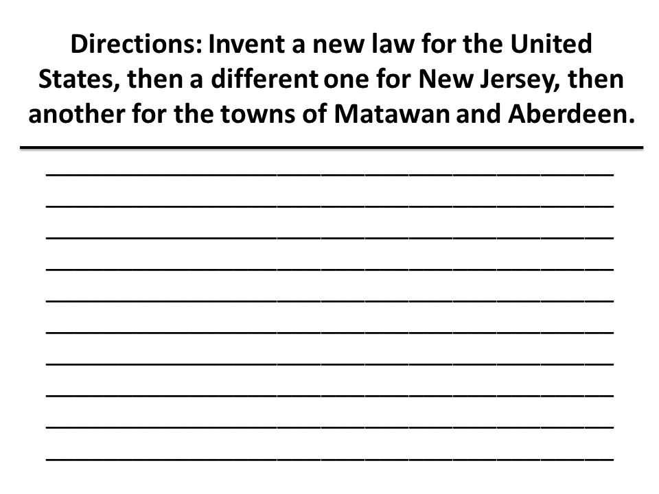 Directions: Invent a new law for the United States, then a different one for New Jersey, then another for the towns of Matawan and Aberdeen. _________