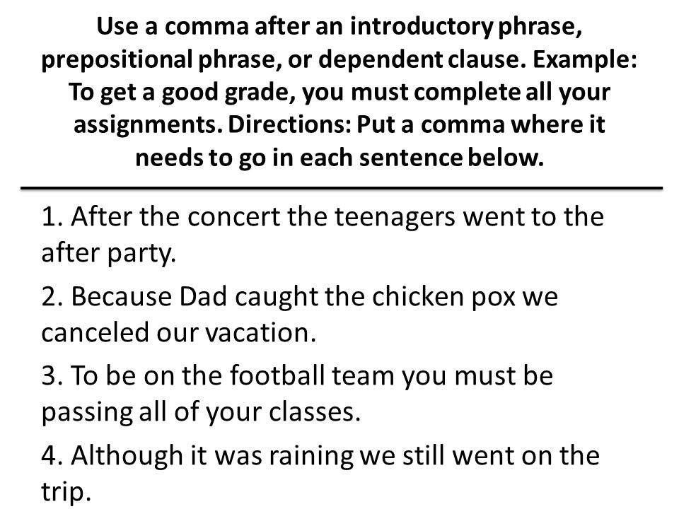 Use a comma after an introductory phrase, prepositional phrase, or dependent clause. Example: To get a good grade, you must complete all your assignme