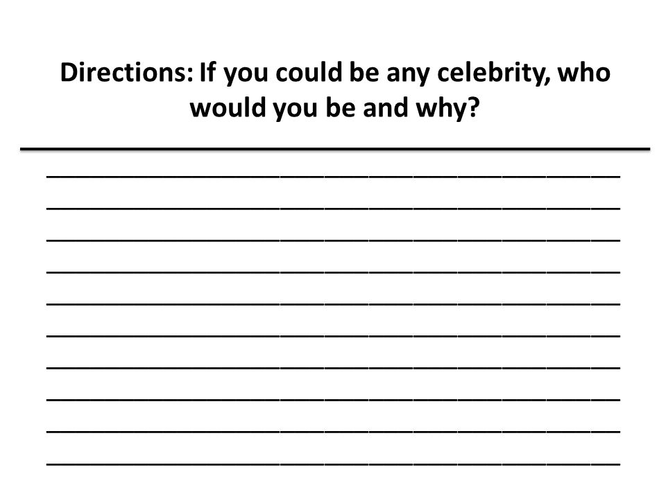 Directions: If you could be any celebrity, who would you be and why? _______________________________________ _______________________________________ _