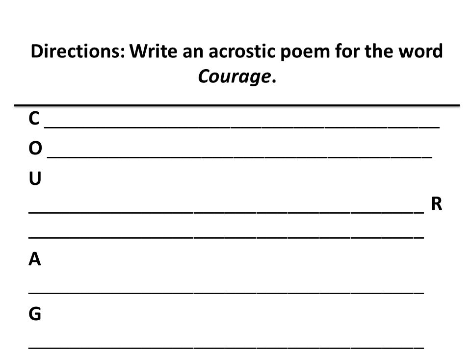 Directions: Write an acrostic poem for the word Courage. C ______________________________________ O _____________________________________ U __________