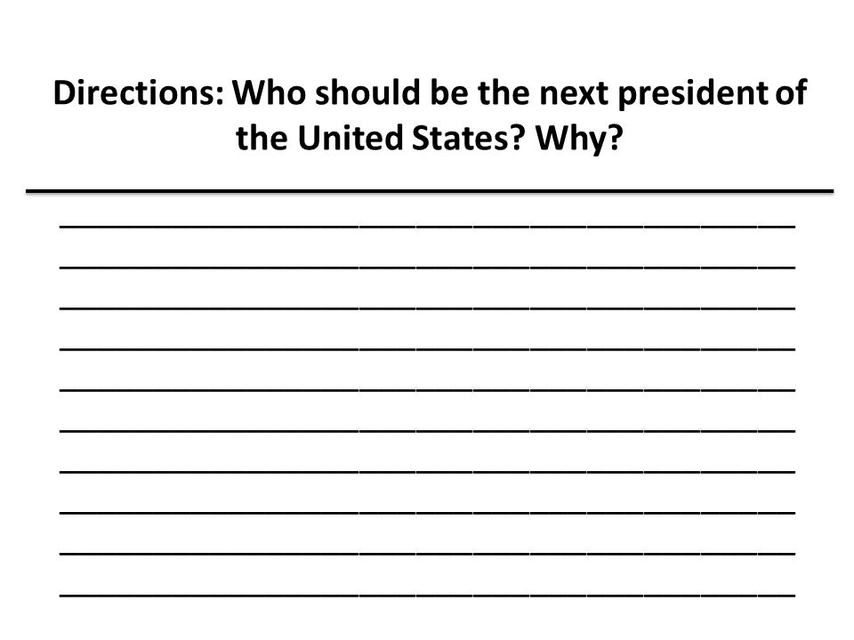 Directions: Who should be the next president of the United States? Why? _______________________________________ ______________________________________