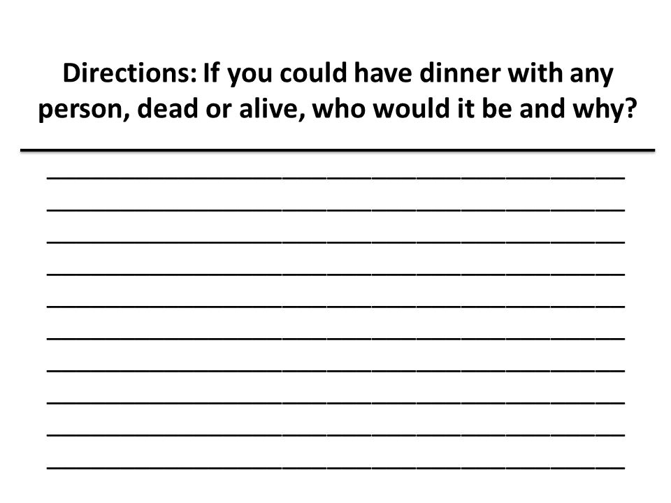 Directions: If you could have dinner with any person, dead or alive, who would it be and why? _______________________________________ ________________