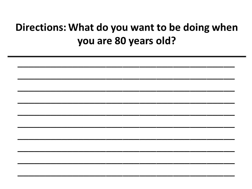 Directions: What do you want to be doing when you are 80 years old? _______________________________________ _______________________________________ __