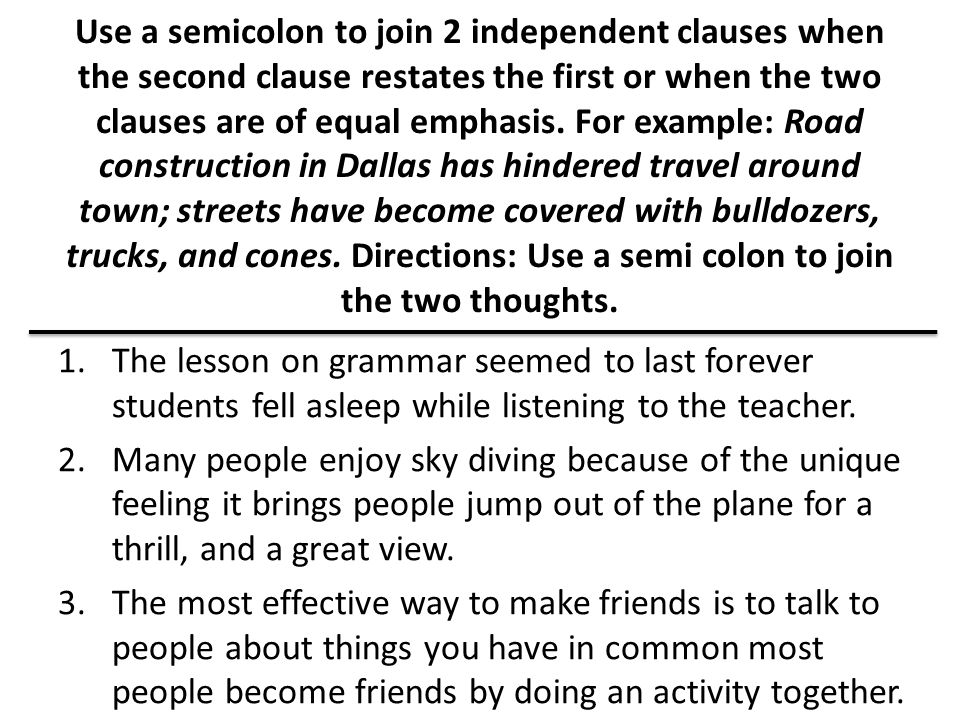 Use a semicolon to join 2 independent clauses when the second clause restates the first or when the two clauses are of equal emphasis.