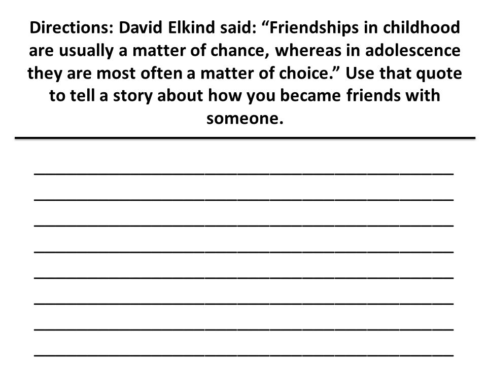 Directions: David Elkind said: Friendships in childhood are usually a matter of chance, whereas in adolescence they are most often a matter of choice. Use that quote to tell a story about how you became friends with someone.