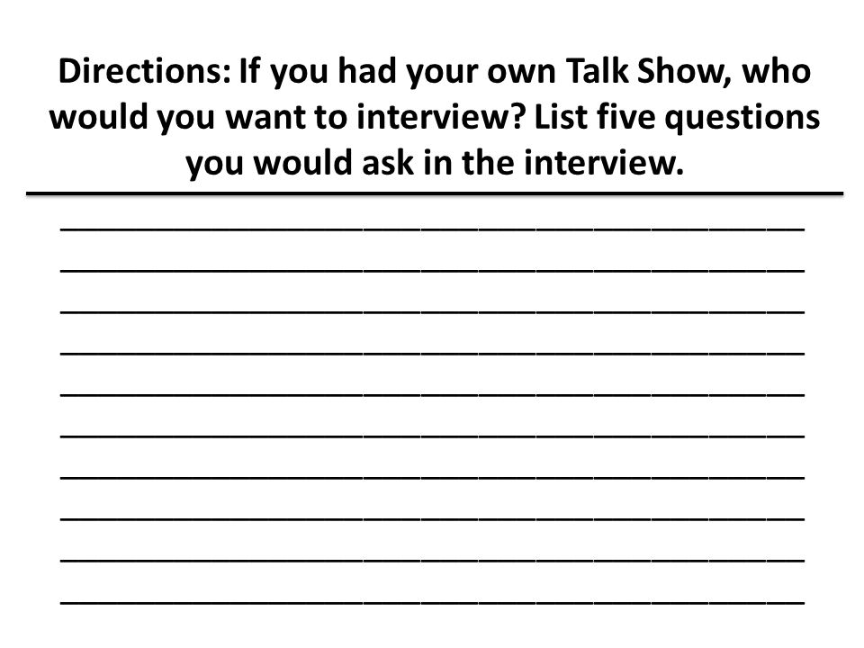 Directions: If you had your own Talk Show, who would you want to interview? List five questions you would ask in the interview. ______________________