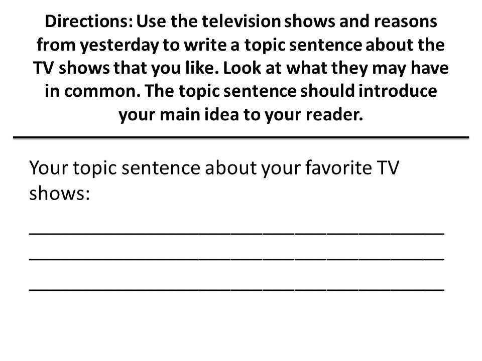 Directions: Use the television shows and reasons from yesterday to write a topic sentence about the TV shows that you like. Look at what they may have