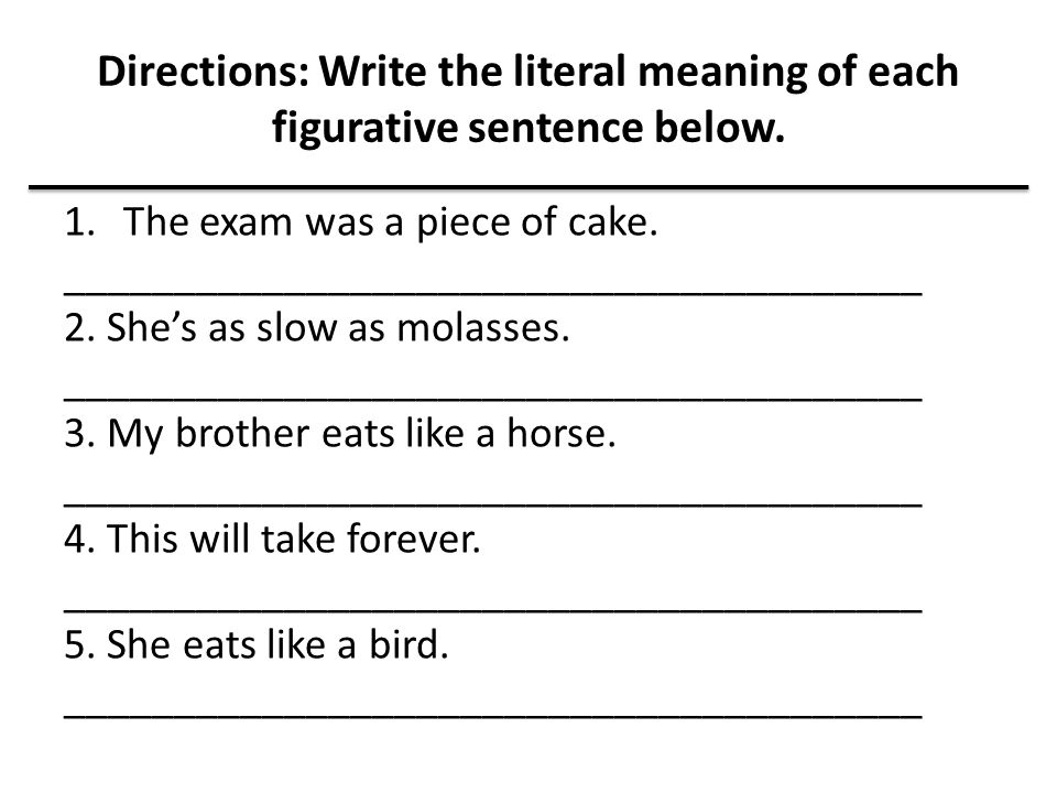 Directions: Write the literal meaning of each figurative sentence below. 1.The exam was a piece of cake. _______________________________________ 2. Sh