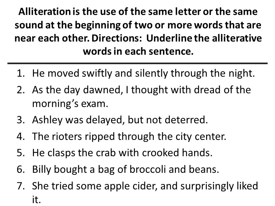 Alliteration is the use of the same letter or the same sound at the beginning of two or more words that are near each other. Directions: Underline the