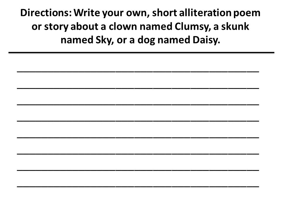 Directions: Write your own, short alliteration poem or story about a clown named Clumsy, a skunk named Sky, or a dog named Daisy. ____________________