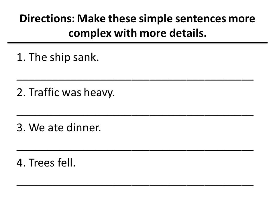 Directions: Make these simple sentences more complex with more details. 1. The ship sank. _______________________________________ 2. Traffic was heavy