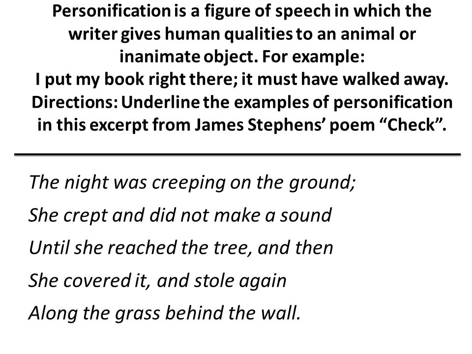 Personification is a figure of speech in which the writer gives human qualities to an animal or inanimate object. For example: I put my book right the