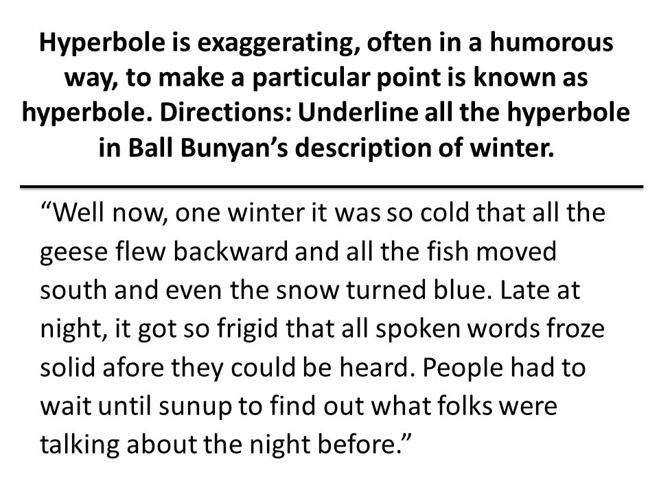 Hyperbole is exaggerating, often in a humorous way, to make a particular point is known as hyperbole.