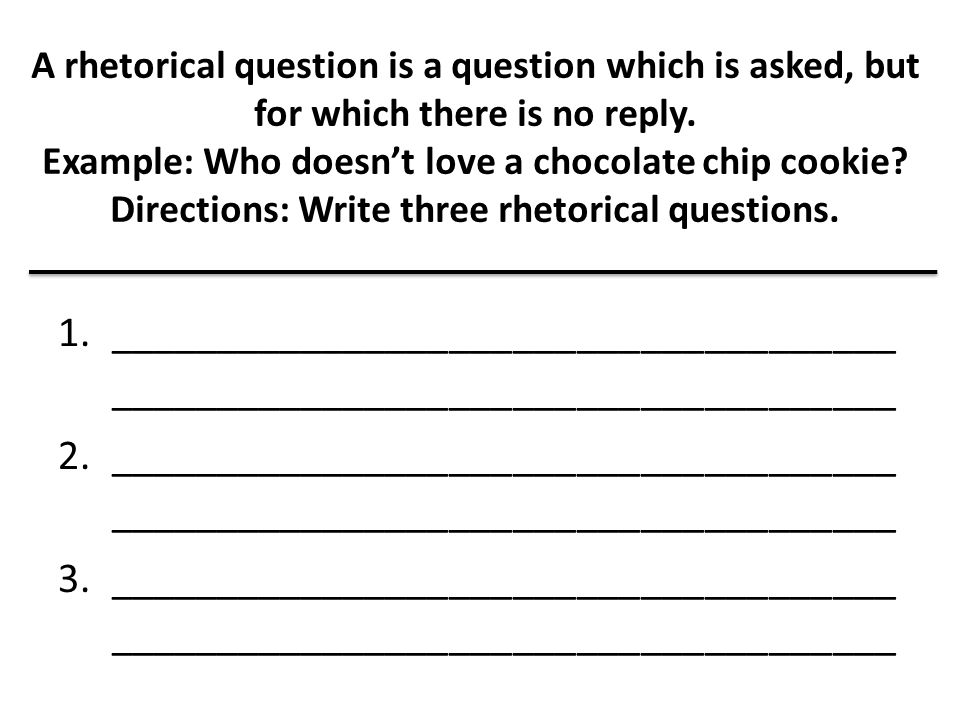 A rhetorical question is a question which is asked, but for which there is no reply. Example: Who doesn't love a chocolate chip cookie? Directions: Wr