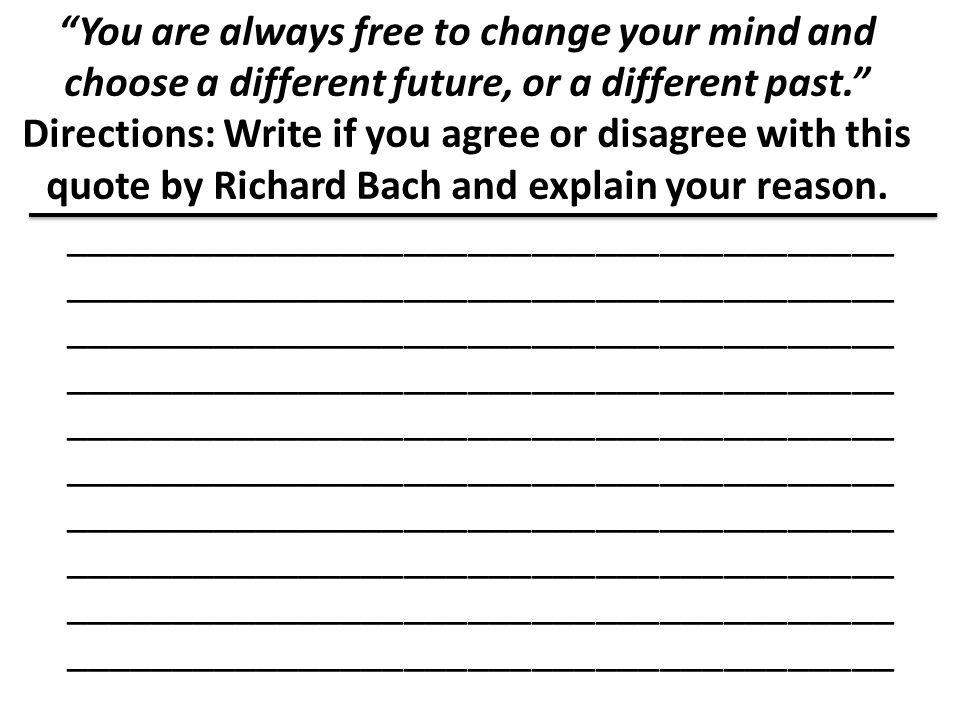 You are always free to change your mind and choose a different future, or a different past. Directions: Write if you agree or disagree with this quote by Richard Bach and explain your reason.