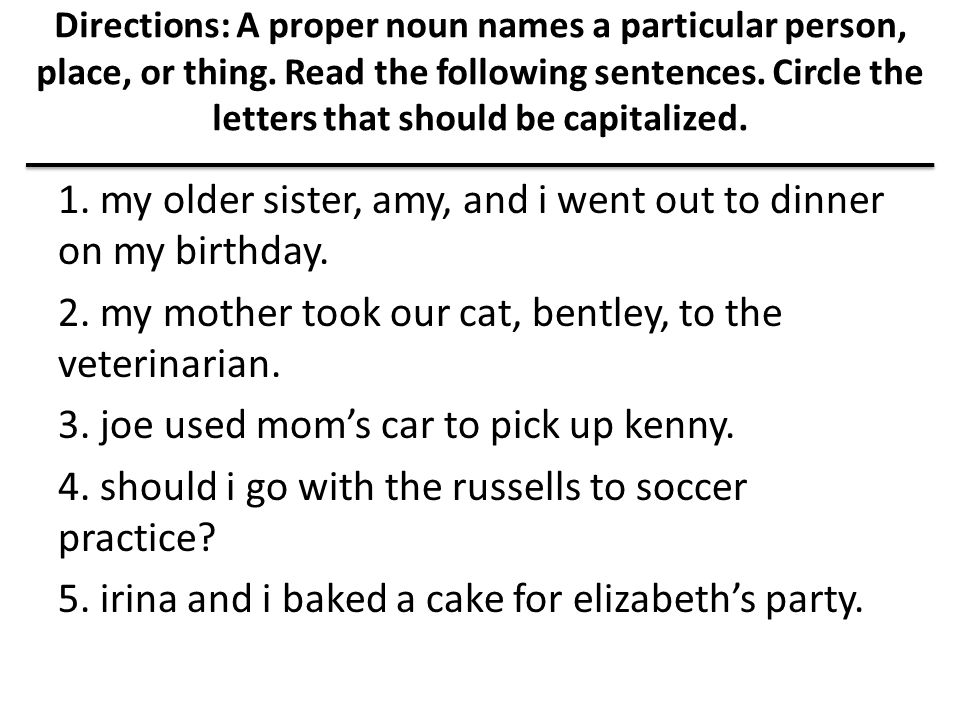 Directions: A proper noun names a particular person, place, or thing. Read the following sentences. Circle the letters that should be capitalized. 1.