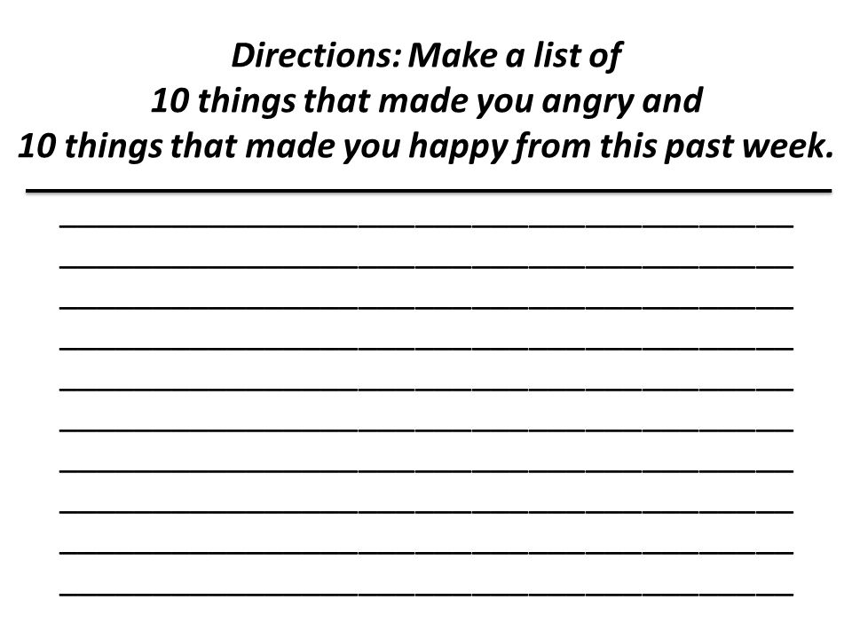 Directions: Make a list of 10 things that made you angry and 10 things that made you happy from this past week.