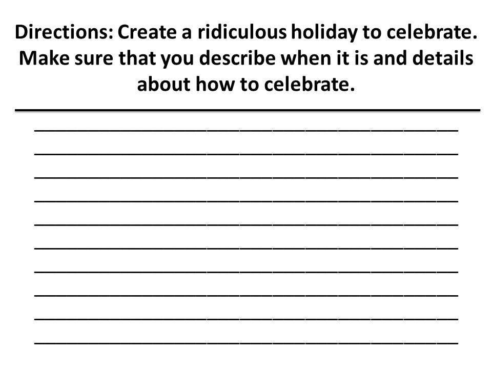 Directions: Create a ridiculous holiday to celebrate. Make sure that you describe when it is and details about how to celebrate. _____________________
