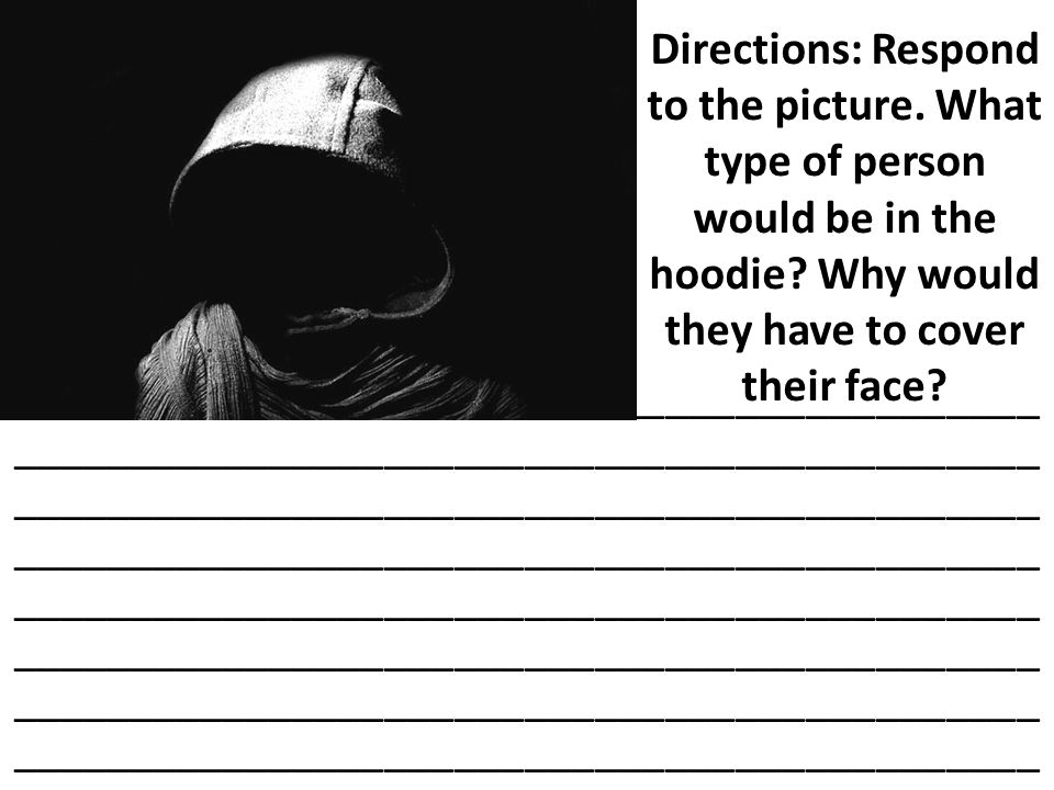 Directions: Respond to the picture. What type of person would be in the hoodie? Why would they have to cover their face? _____________________________