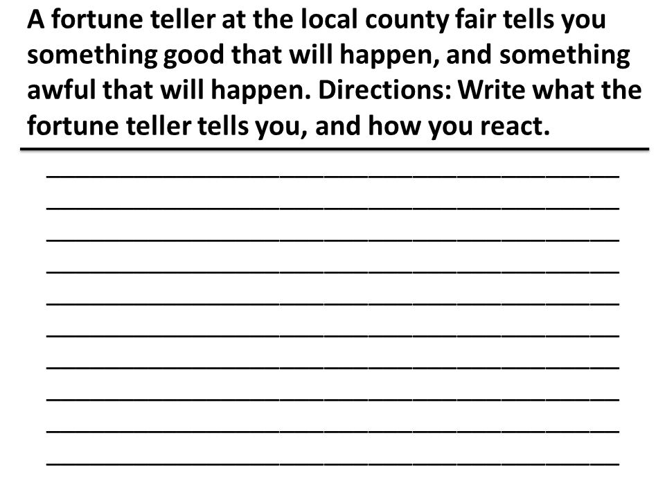 A fortune teller at the local county fair tells you something good that will happen, and something awful that will happen. Directions: Write what the