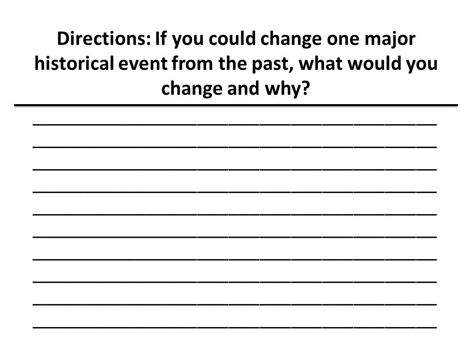 Directions: If you could change one major historical event from the past, what would you change and why.