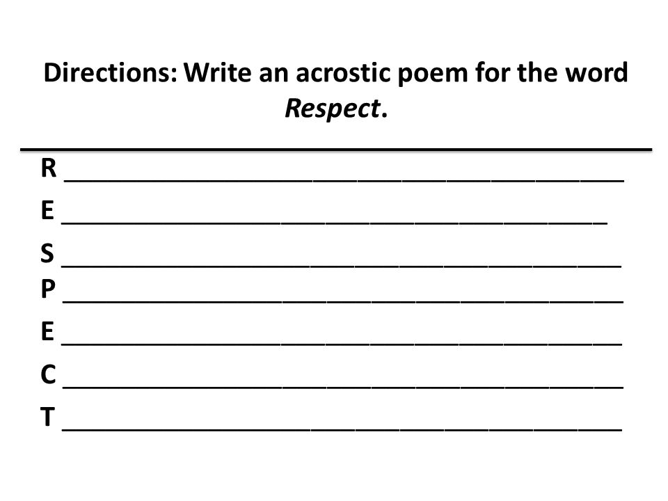 Directions: Write an acrostic poem for the word Respect. R ______________________________________ E _____________________________________ S __________