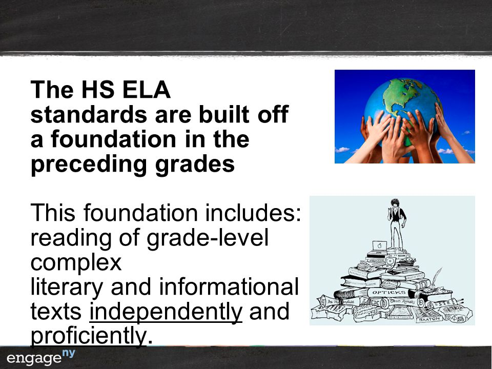 The HS ELA standards are built off a foundation in the preceding grades This foundation includes: reading of grade-level complex literary and informat