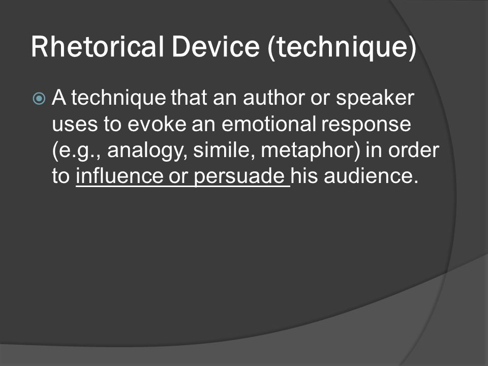 Rhetorical Device (technique)  A technique that an author or speaker uses to evoke an emotional response (e.g., analogy, simile, metaphor) in order t
