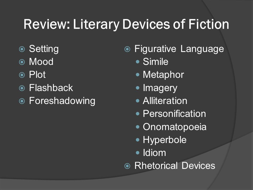 Review: Literary Devices of Fiction  Setting  Mood  Plot  Flashback  Foreshadowing  Figurative Language Simile Metaphor Imagery Alliteration Per