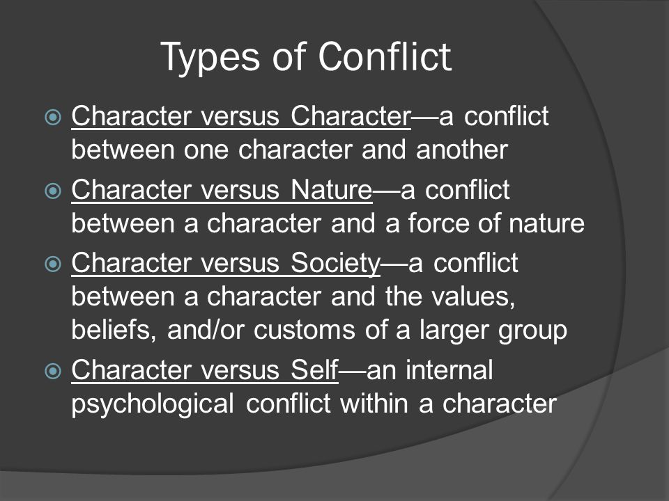 Types of Conflict  Character versus Character—a conflict between one character and another  Character versus Nature—a conflict between a character and a force of nature  Character versus Society—a conflict between a character and the values, beliefs, and/or customs of a larger group  Character versus Self—an internal psychological conflict within a character