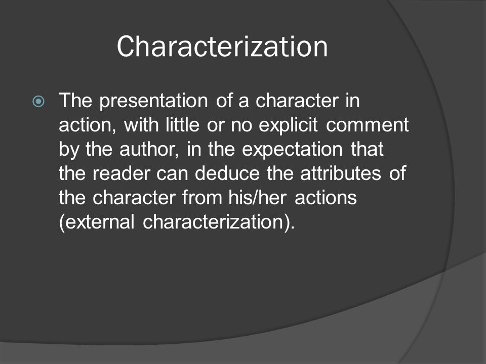 Characterization  The presentation of a character in action, with little or no explicit comment by the author, in the expectation that the reader can deduce the attributes of the character from his/her actions (external characterization).