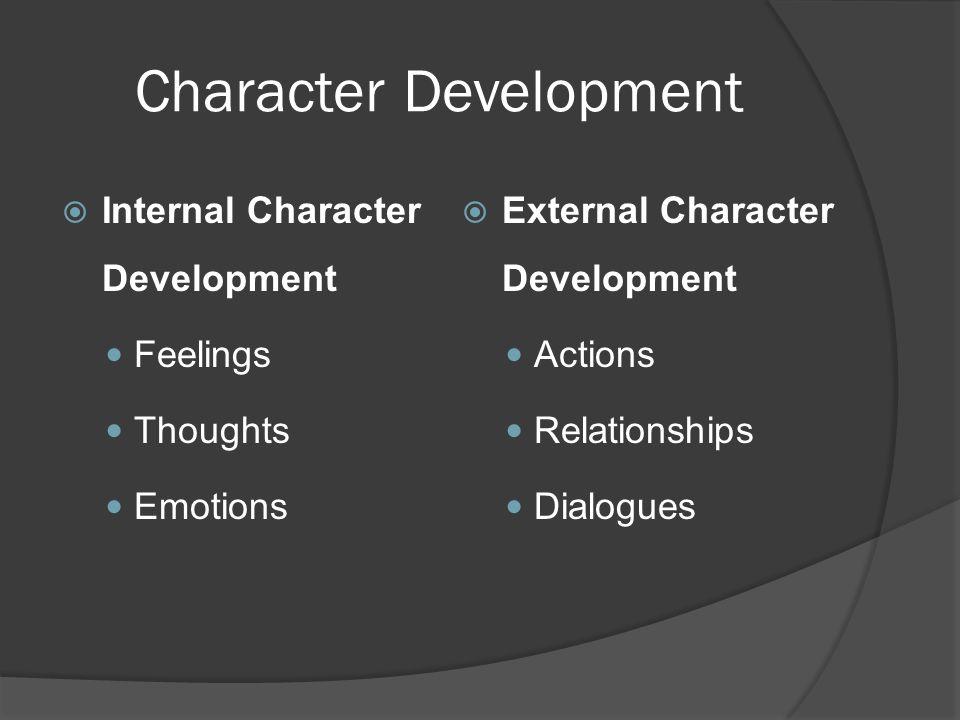 Character Development  Internal Character Development Feelings Thoughts Emotions  External Character Development Actions Relationships Dialogues