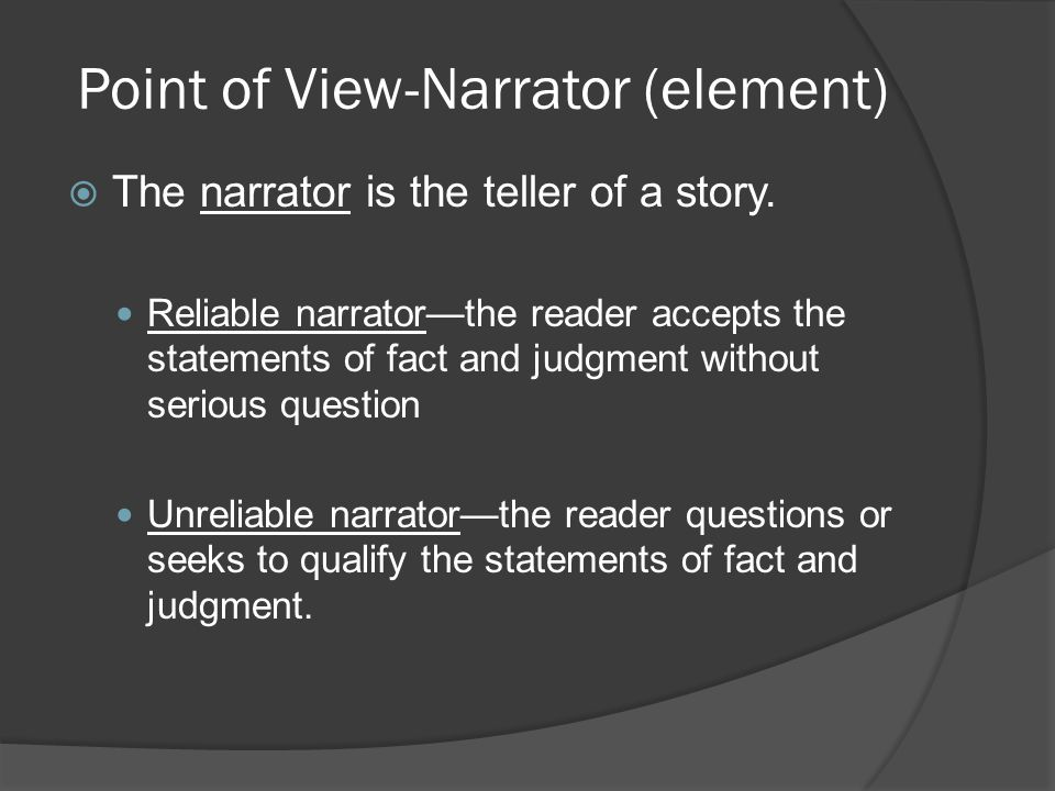 Point of View-Narrator (element)  The narrator is the teller of a story. Reliable narrator—the reader accepts the statements of fact and judgment wit