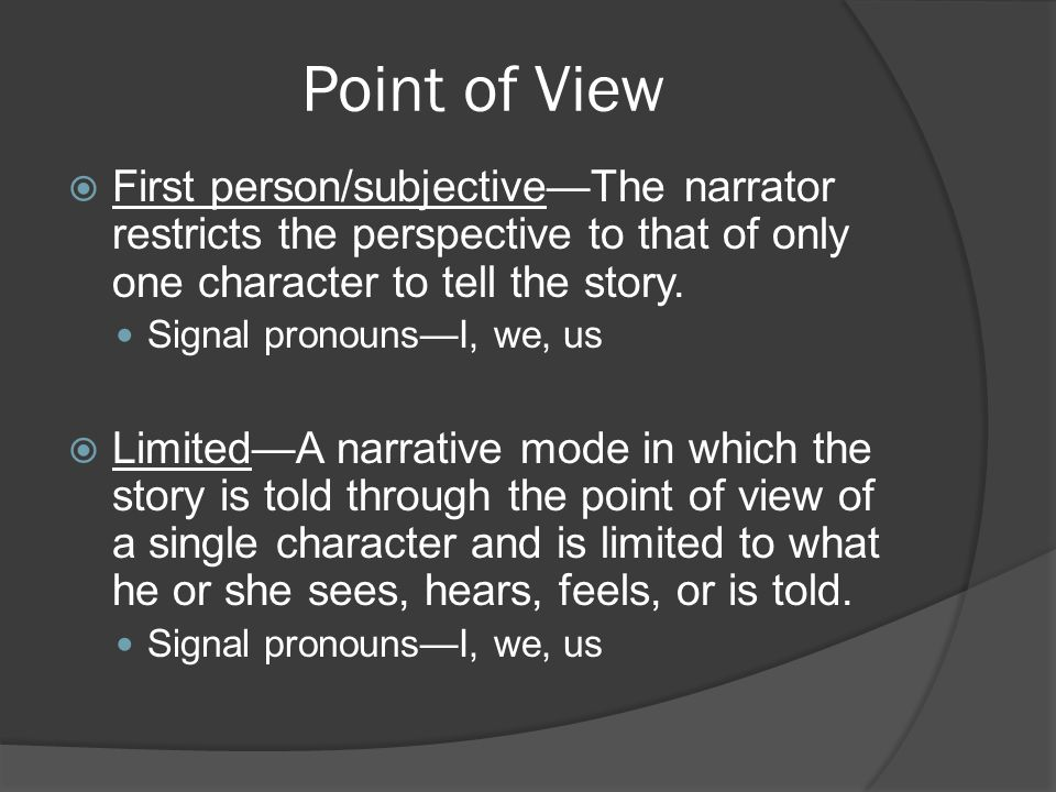 Point of View  First person/subjective—The narrator restricts the perspective to that of only one character to tell the story. Signal pronouns—I, we,