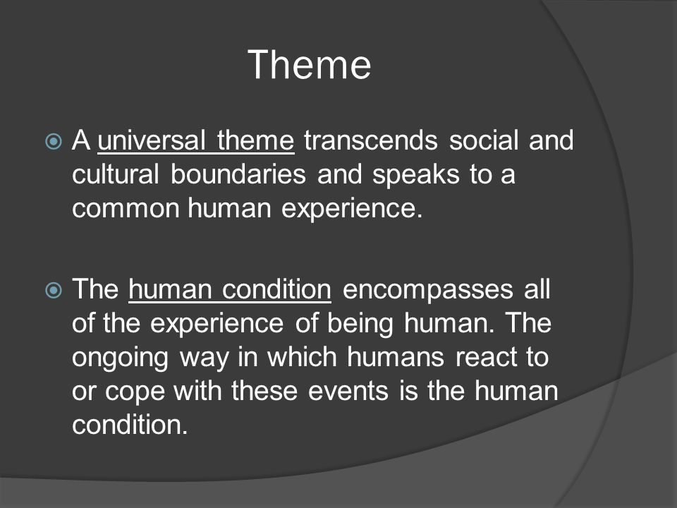 Theme  A universal theme transcends social and cultural boundaries and speaks to a common human experience.