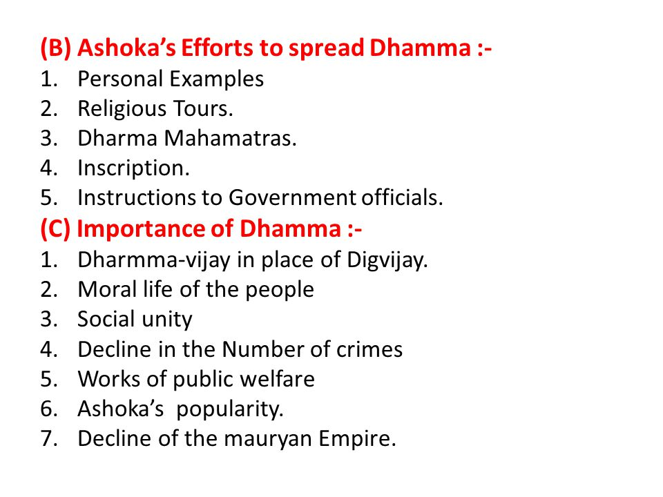 (III) Ashoka's Dhamma :- Ashoka Preached some ethic principles among his subjects through his inscriptions. These ethic principles collectively are te