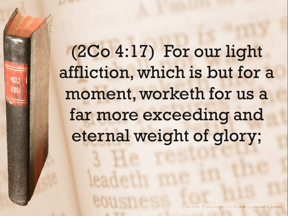 (2Co 4:17) For our light affliction, which is but for a moment, worketh for us a far more exceeding and eternal weight of glory;