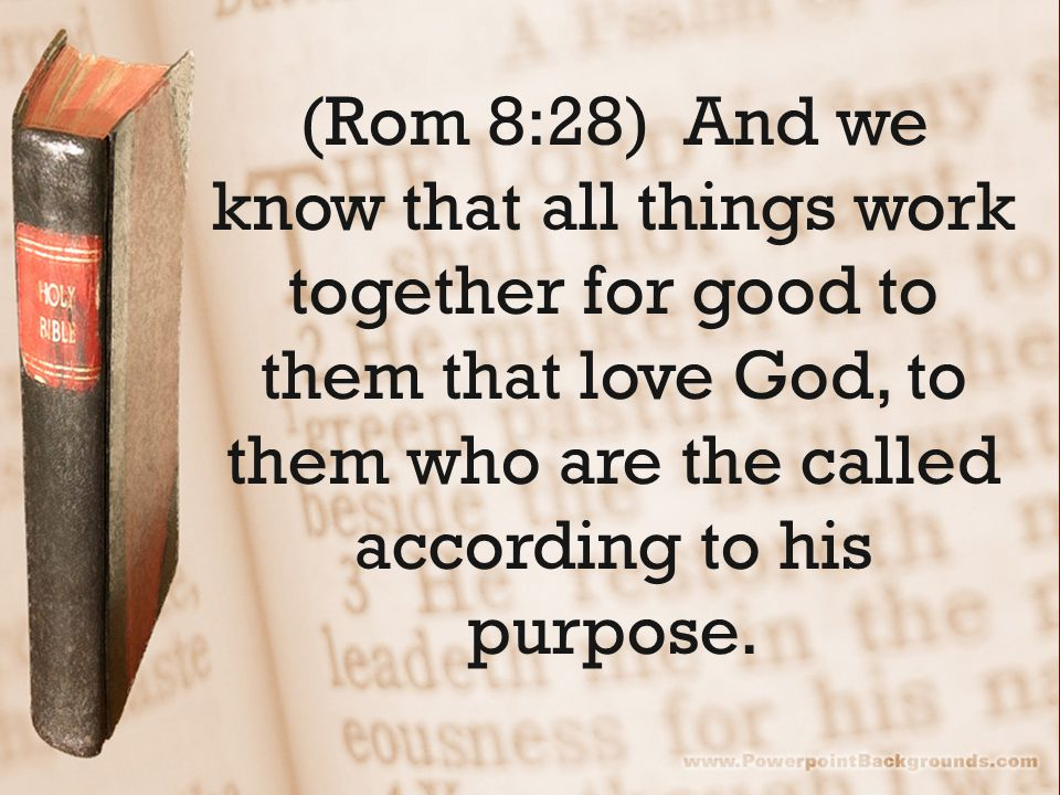(Rom 8:28) And we know that all things work together for good to them that love God, to them who are the called according to his purpose.