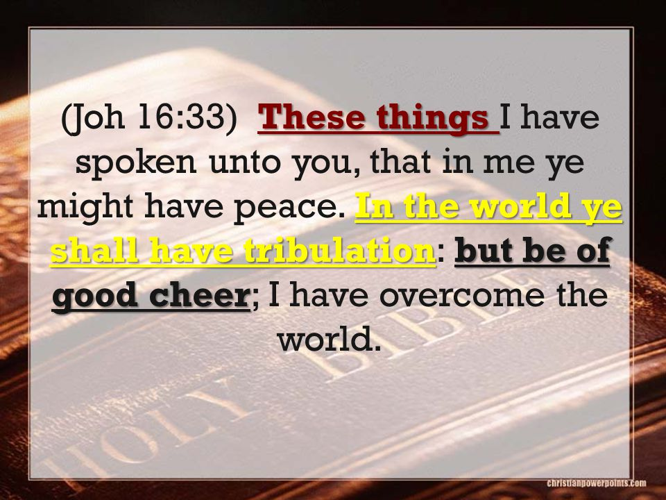 These things In the world ye shall have tribulationbut be of good cheer (Joh 16:33) These things I have spoken unto you, that in me ye might have peace.