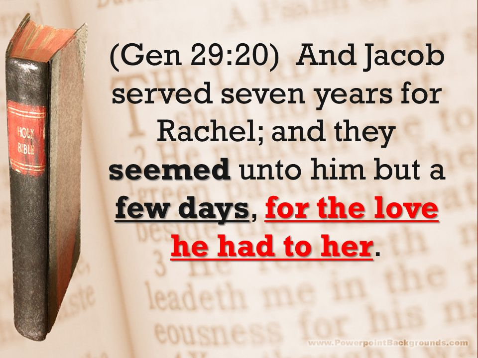 seemed few daysfor the love he had to her (Gen 29:20) And Jacob served seven years for Rachel; and they seemed unto him but a few days, for the love he had to her.