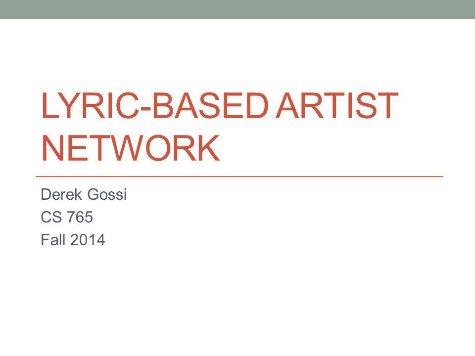 LYRIC-BASED ARTIST NETWORK Derek Gossi CS 765 Fall 2014