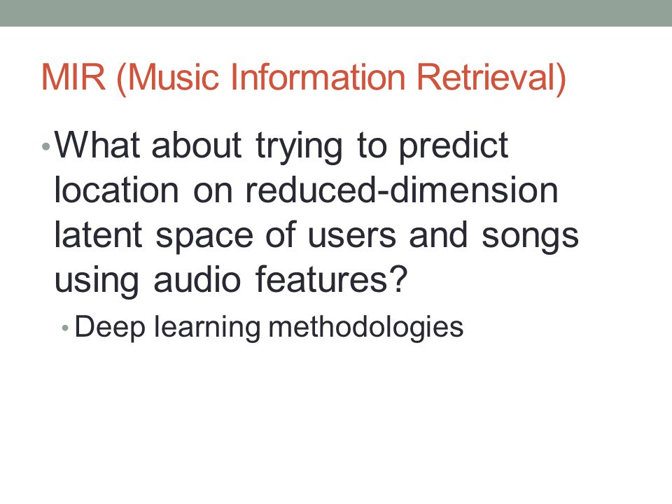 MIR (Music Information Retrieval) What about trying to predict location on reduced-dimension latent space of users and songs using audio features.