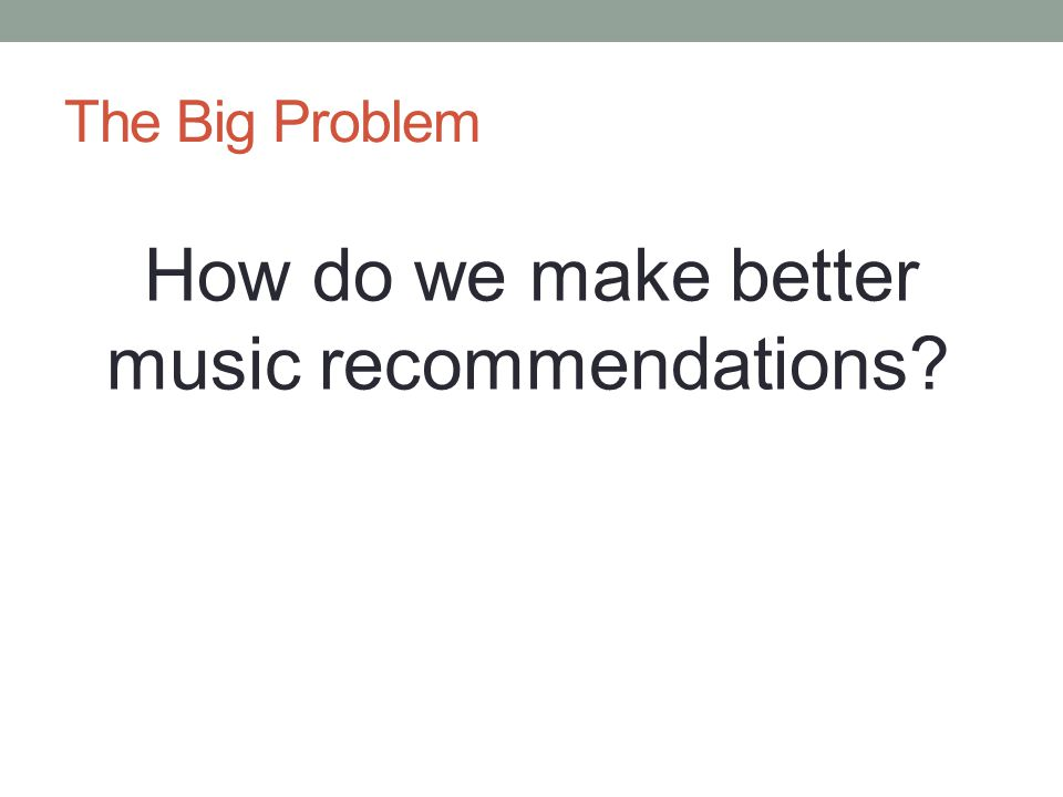 The Big Problem How do we make better music recommendations